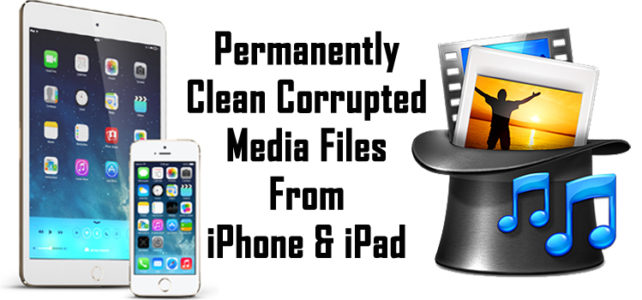 How To Permanently Clean Corrupted Media Files From iPhone & iPad