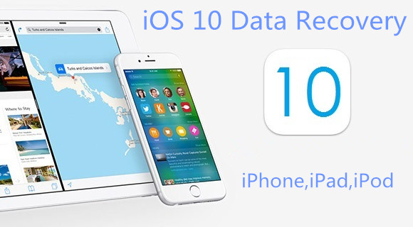 iOS 10 Data Recovery: How to Recover Deleted iPhone/iPad Data after iOS 10 Update