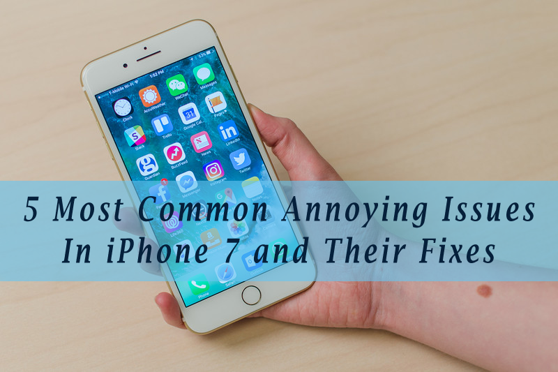 5 Most Common Annoying Issues In iPhone 7