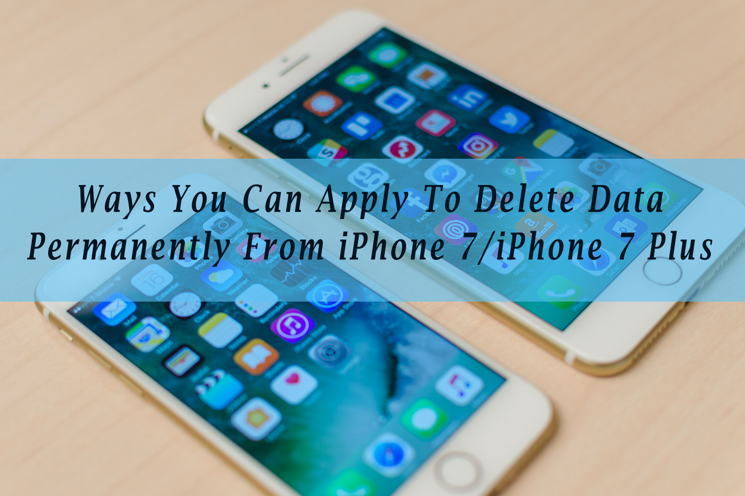 Ways You Can Apply To Delete Data Permanently From iPhone 7/7 Plus